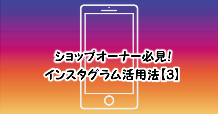 ショップオーナー必見!インスタ活用法【3】