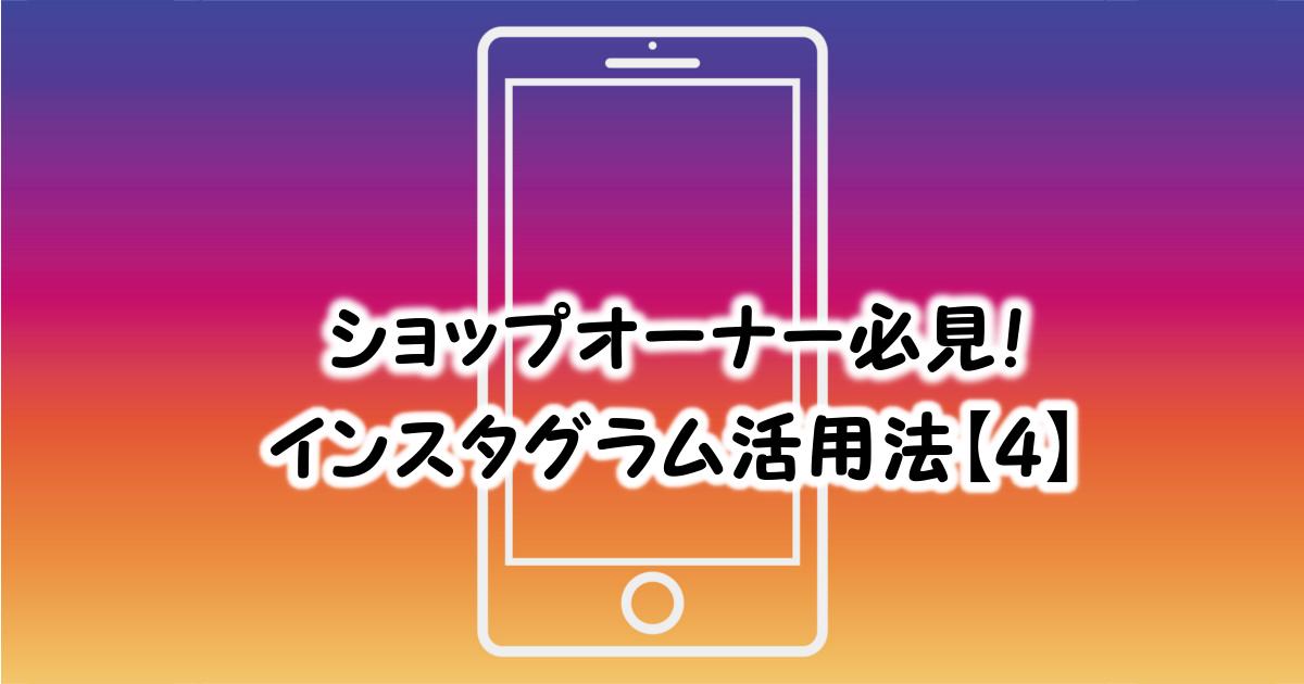 ショップオーナー必見!インスタ活用法【4】