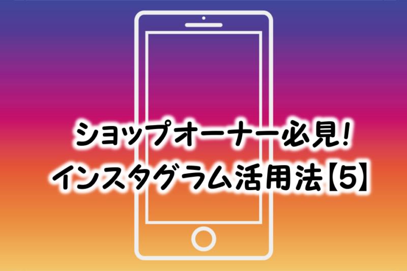 ショップオーナー必見!インスタ活用法【5】