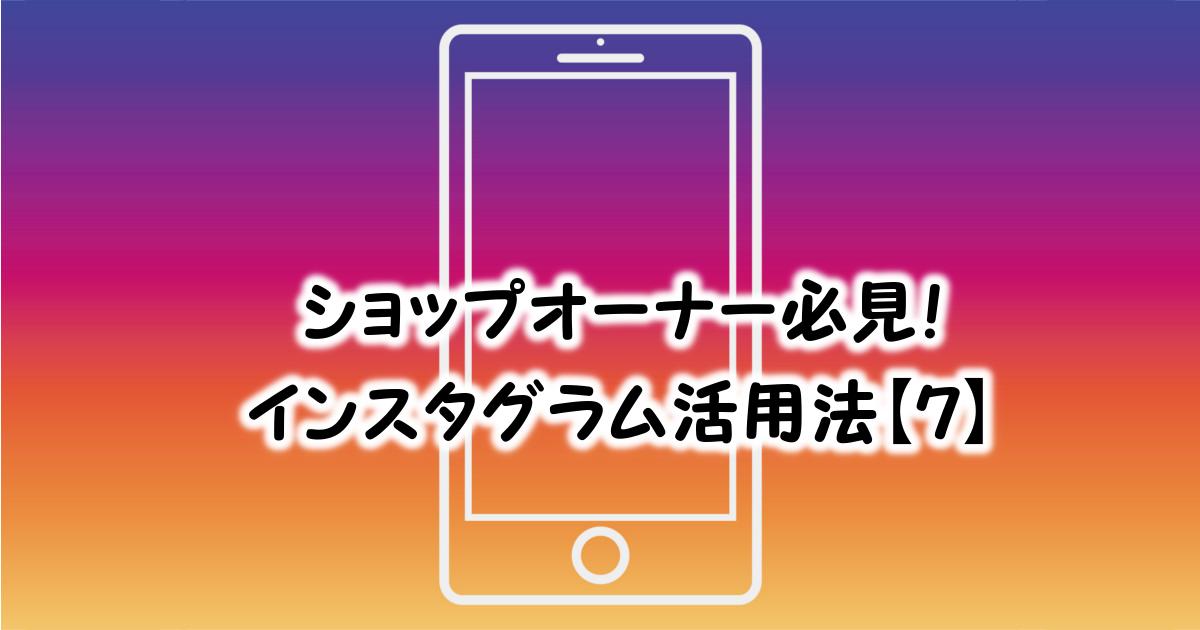 ショップオーナー必見!インスタ活用法【7】